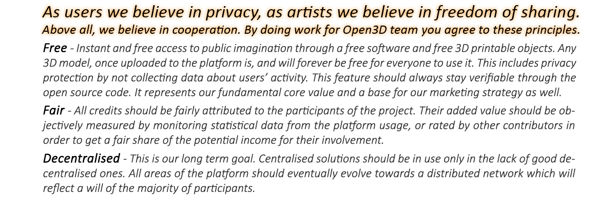 As users we believe in privacy, as artists we believe in freedom of sharing. Above all, we believe in cooperation. By doing work for Open3D team you agree to these principles.Free - Free 3D printable objects, instant and free access to publics imagination. All 3D models, once uploaded to the platform are, and will be free forever, for everyone to use them. Free software should not be used to   collect data about users' activity and this should always stay verifiable through the free and open source.Fairness - All credits will be fairly attributed to the contributors of the project and they will also be used as a base for the reputation system. This system should ensure that all participants will be objectively rewarded for their contribution, based on constant statistical measurement of the platform usage data.Decentralised - All areas of the Open3D club should eventually evolve towards a distributed network which will reflect a will of the majority of participants.